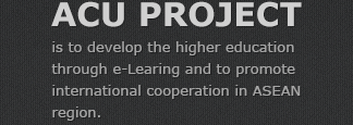 ACU PROJECT - is to develop the higher education through e-Learing and to promote international cooperation in ASEAN region.